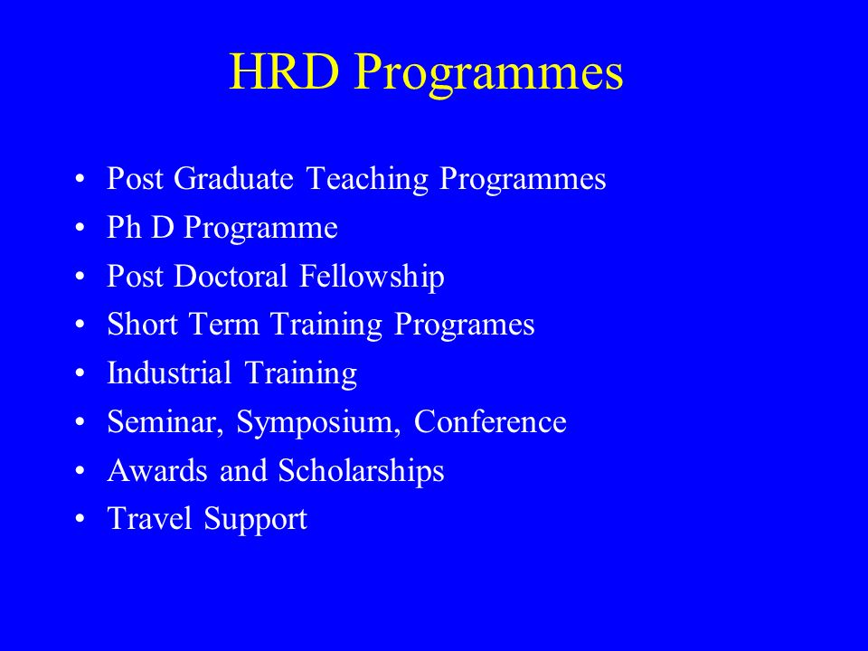 HRD Programmes Post Graduate Teaching Programmes Ph D Programme Post Doctoral Fellowship Short Term Training Programes Industrial Training Seminar, Symposium, Conference Awards and Scholarships Travel Support