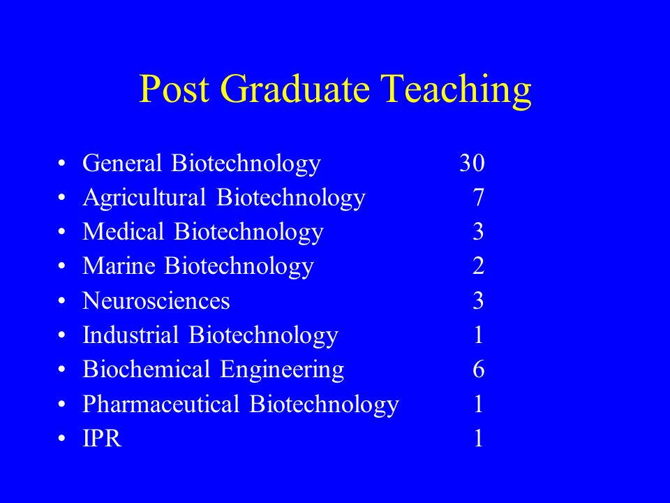 Post Graduate Teaching General Biotechnology30 Agricultural Biotechnology 7 Medical Biotechnology 3 Marine Biotechnology 2 Neurosciences 3 Industrial Biotechnology 1 Biochemical Engineering 6 Pharmaceutical Biotechnology 1 IPR 1