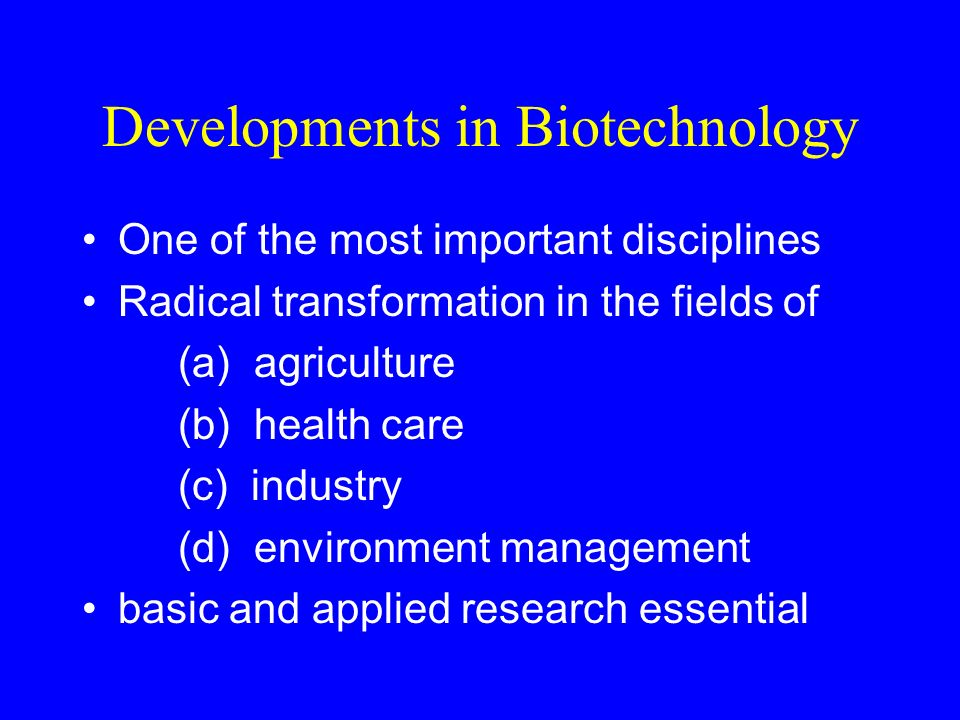Biotechnology in India Initiative in early 1980s Agencies - DST, CSIR, ICAR, ICMR, UGC National Biotechnology Development Board – 1982 Department of Biotechnology – 1986 Strategy : Creation of Infrastructure Human Resources Development Promotion of R & D Technology Transfer Promotion of Industry Public Private Partnership Regulation International Co-operation
