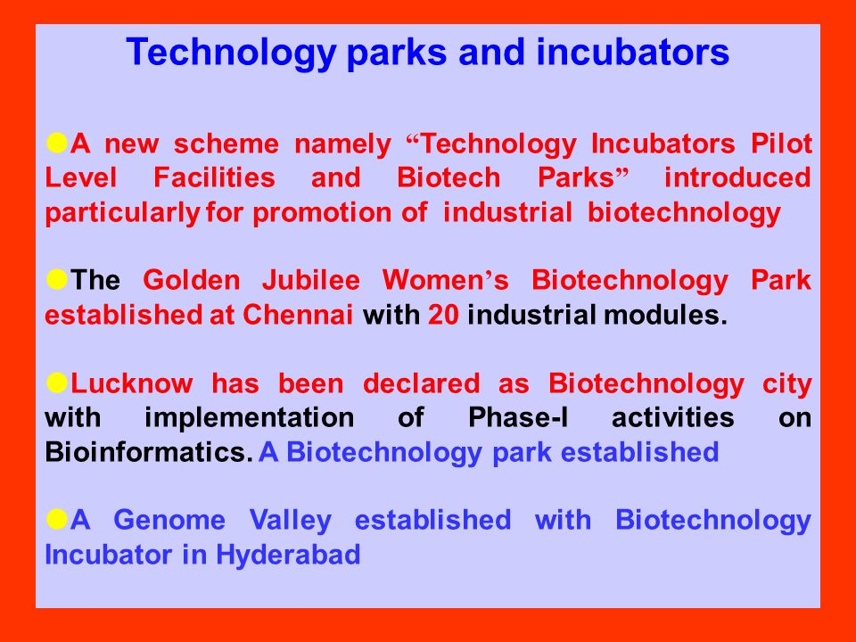 Technology parks and incubators A new scheme namely Technology Incubators Pilot Level Facilities and Biotech Parks introduced particularly for promotion of industrial biotechnology The Golden Jubilee Women s Biotechnology Park established at Chennai with 20 industrial modules.