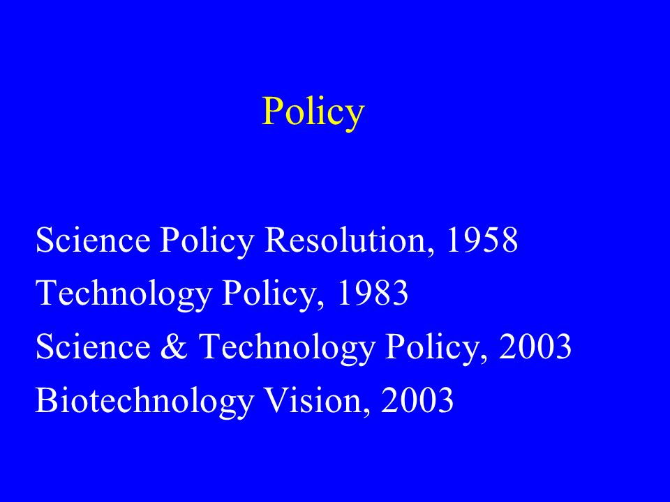 Policy Science Policy Resolution, 1958 Technology Policy, 1983 Science & Technology Policy, 2003 Biotechnology Vision, 2003