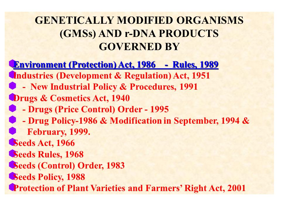 GENETICALLY MODIFIED ORGANISMS (GMSs) AND r-DNA PRODUCTS GOVERNED BY Environment (Protection) Act, 1986 - Rules, 1989 Environment (Protection) Act, 1986 - Rules, 1989 Industries (Development & Regulation) Act, 1951 - New Industrial Policy & Procedures, 1991 Drugs & Cosmetics Act, 1940 - Drugs (Price Control) Order - 1995 - Drug Policy-1986 & Modification in September, 1994 & February, 1999.