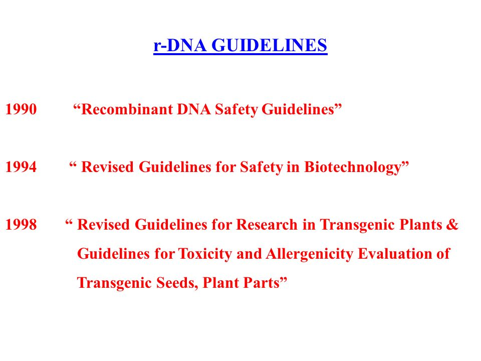 r-DNA GUIDELINES 1990 Recombinant DNA Safety Guidelines 1994 Revised Guidelines for Safety in Biotechnology 1998 Revised Guidelines for Research in Transgenic Plants & Guidelines for Toxicity and Allergenicity Evaluation of Transgenic Seeds, Plant Parts