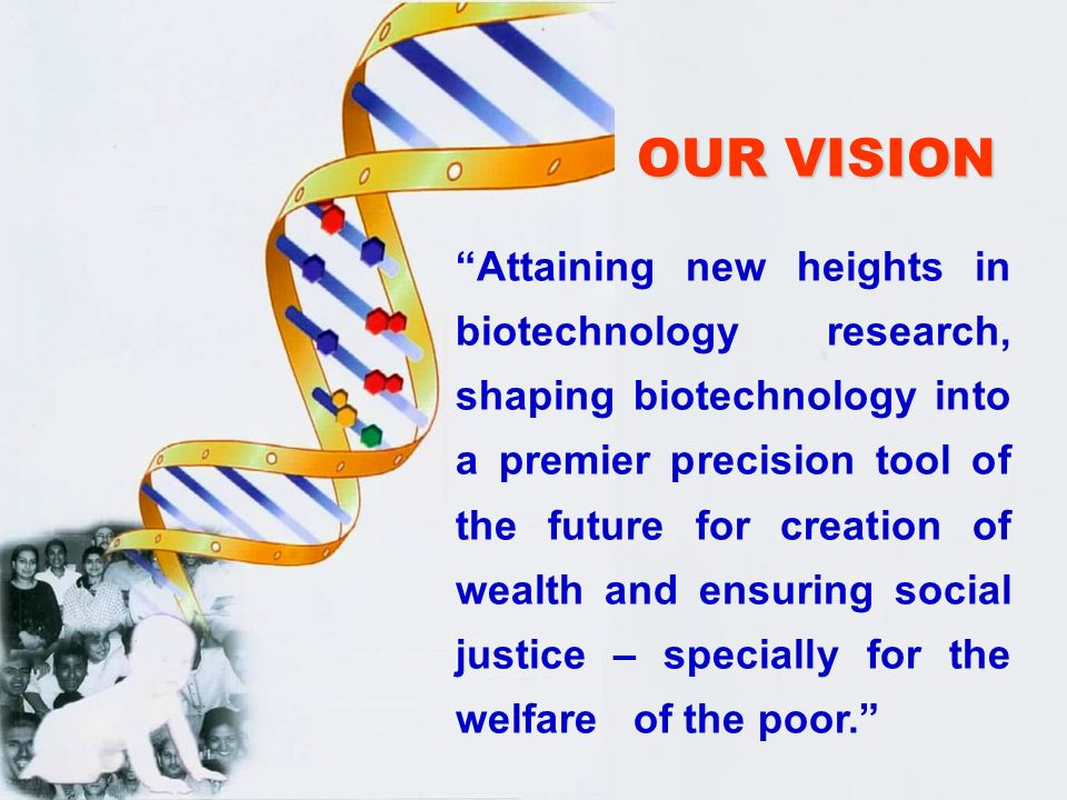 OUR MISSION Realizing full potential of biotechnology A well directed effort, significant investment for generation of products, processes and technologies Enhance efficiency, productivity and cost effectiveness.