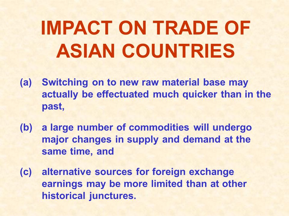 IMPACT ON TRADE OF ASIAN COUNTRIES (a)Switching on to new raw material base may actually be effectuated much quicker than in the past, (b)a large number of commodities will undergo major changes in supply and demand at the same time, and (c)alternative sources for foreign exchange earnings may be more limited than at other historical junctures.