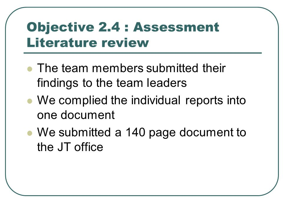 Objective 2.4 : Assessment Literature review The team members submitted their findings to the team leaders We complied the individual reports into one document We submitted a 140 page document to the JT office