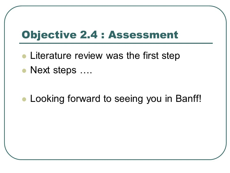 Objective 2.4 : Assessment Literature review was the first step Next steps ….
