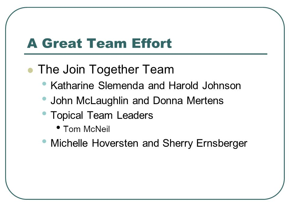 A Great Team Effort The Join Together Team Katharine Slemenda and Harold Johnson John McLaughlin and Donna Mertens Topical Team Leaders Tom McNeil Michelle Hoversten and Sherry Ernsberger