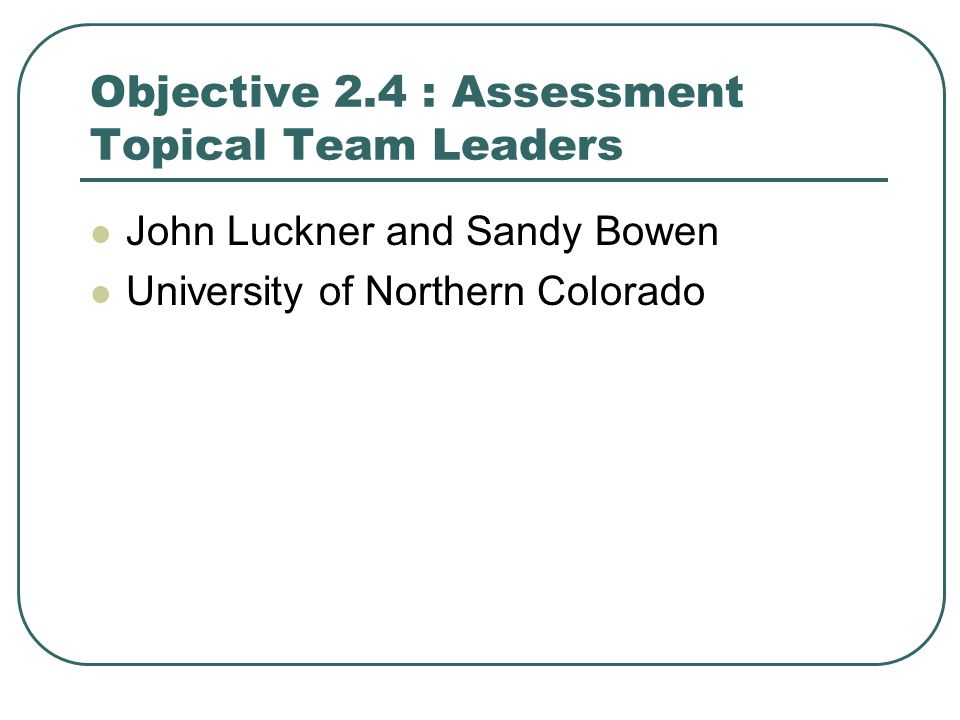 Objective 2.4 : Assessment Topical Team Leaders John Luckner and Sandy Bowen University of Northern Colorado