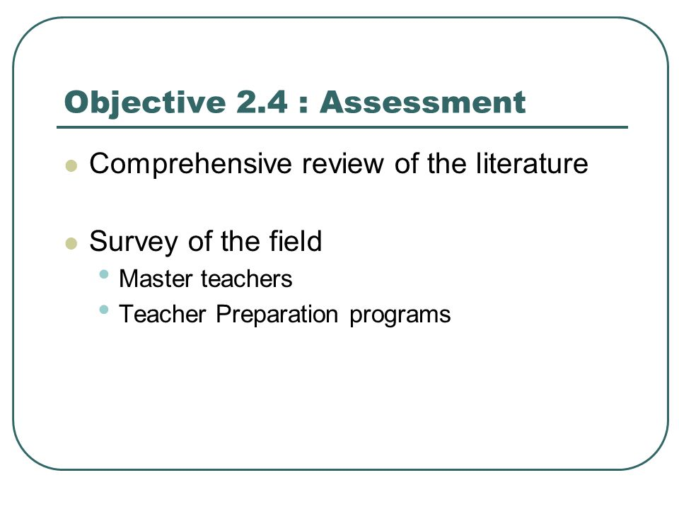 Objective 2.4 : Assessment Comprehensive review of the literature Survey of the field Master teachers Teacher Preparation programs