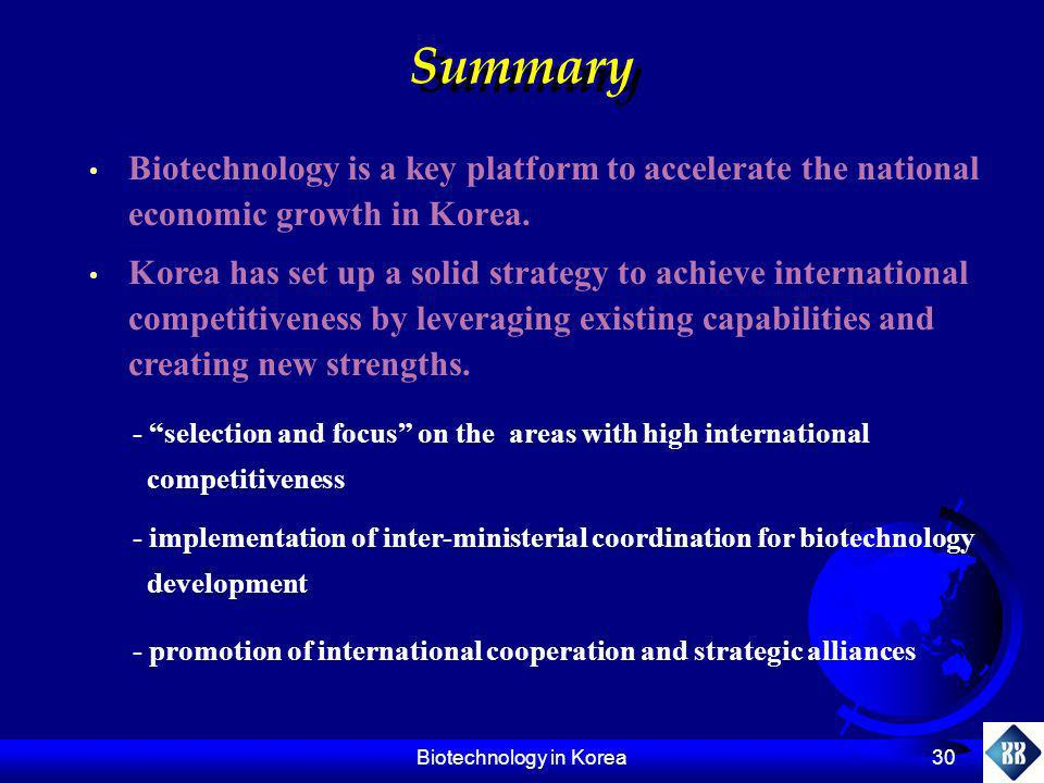 Biotechnology in Korea 30 Summary Biotechnology is a key platform to accelerate the national economic growth in Korea. Korea has set up a solid strate