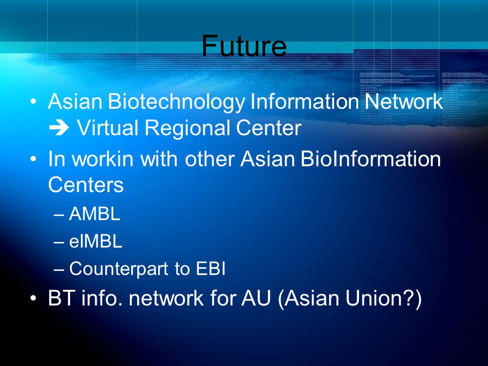 Future Asian Biotechnology Information Network Virtual Regional Center In workin with other Asian BioInformation Centers –AMBL –eIMBL –Counterpart to