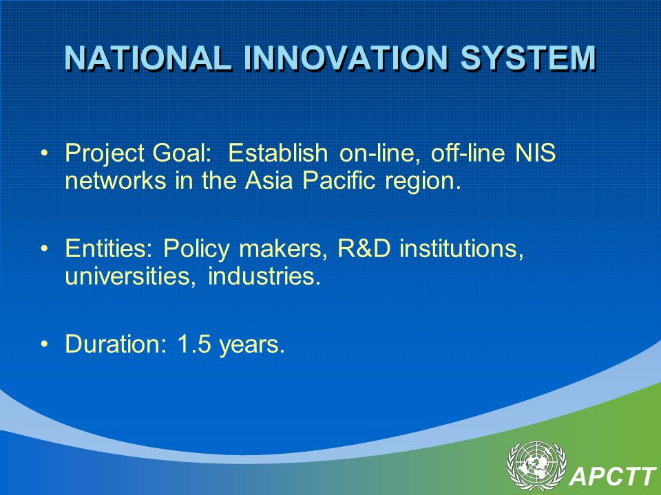 APCTT NATIONAL INNOVATION SYSTEM Project Goal: Establish on-line, off-line NIS networks in the Asia Pacific region. Entities: Policy makers, R&D insti
