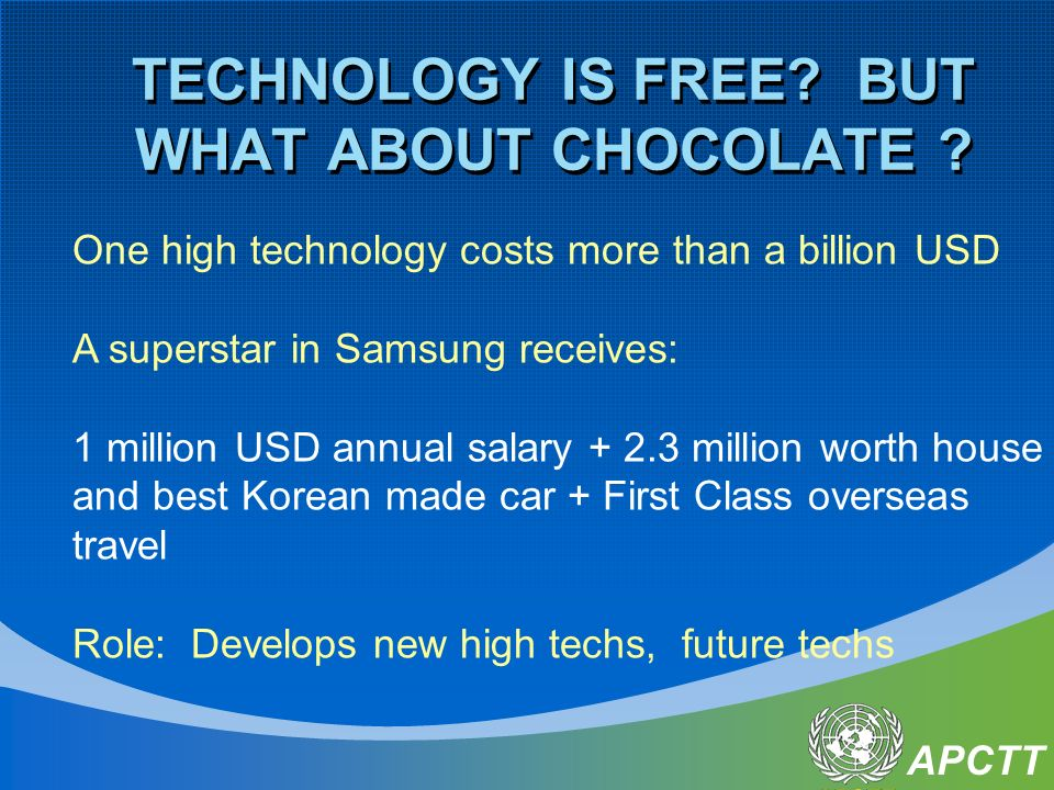 APCTT TECHNOLOGY IS FREE? BUT WHAT ABOUT CHOCOLATE ? One high technology costs more than a billion USD A superstar in Samsung receives: 1 million USD