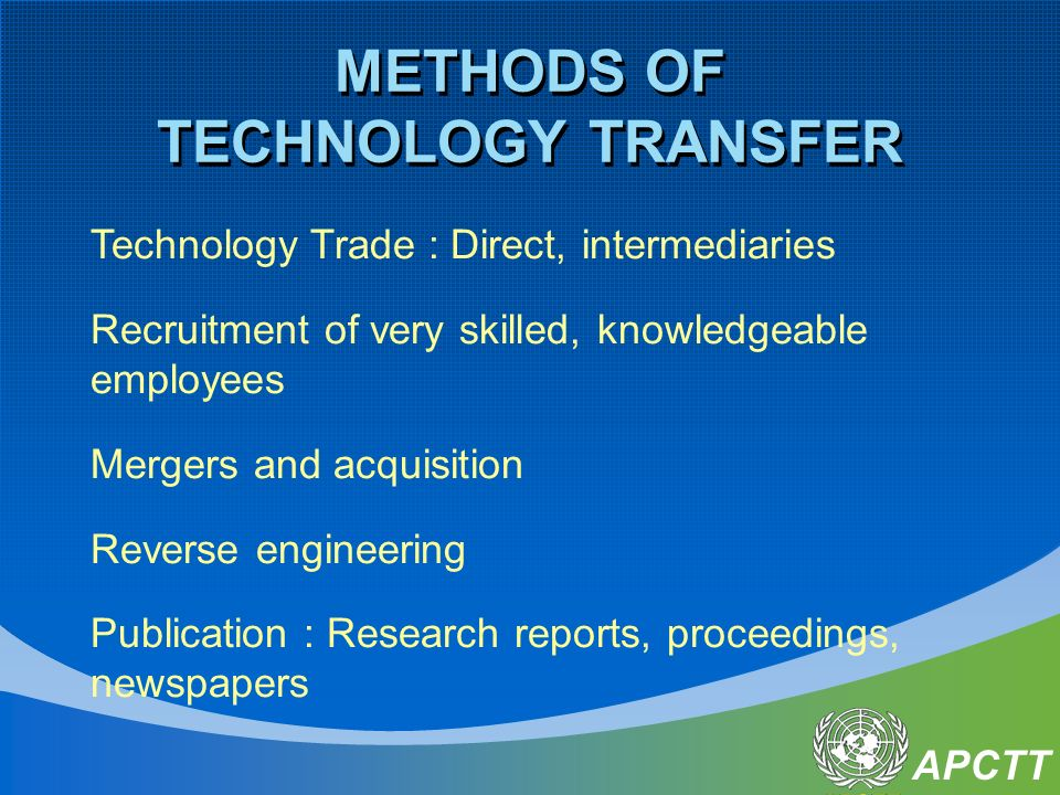 APCTT METHODS OF TECHNOLOGY TRANSFER Technology Trade : Direct, intermediaries Recruitment of very skilled, knowledgeable employees Mergers and acquisition Reverse engineering Publication : Research reports, proceedings, newspapers
