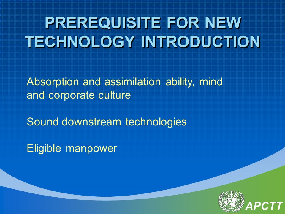 APCTT PREREQUISITE FOR NEW TECHNOLOGY INTRODUCTION Absorption and assimilation ability, mind and corporate culture Sound downstream technologies Eligible manpower