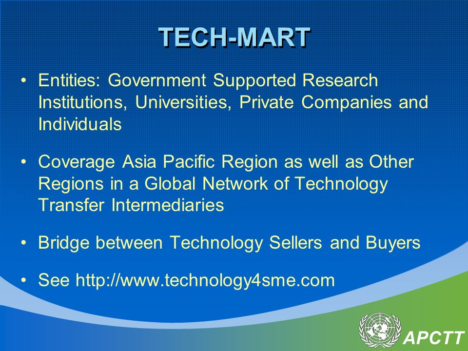APCTT TECH-MART Entities: Government Supported Research Institutions, Universities, Private Companies and Individuals Coverage Asia Pacific Region as
