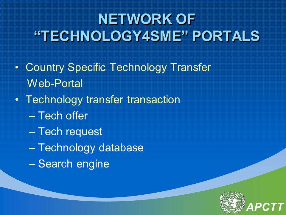 APCTT NETWORK OF TECHNOLOGY4SME PORTALS Country Specific Technology Transfer Web-Portal Technology transfer transaction –Tech offer –Tech request –Technology database –Search engine