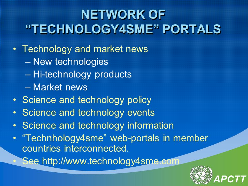 APCTT NETWORK OF TECHNOLOGY4SME PORTALS Technology and market news –New technologies –Hi-technology products –Market news Science and technology policy Science and technology events Science and technology information Technhology4sme web-portals in member countries interconnected.