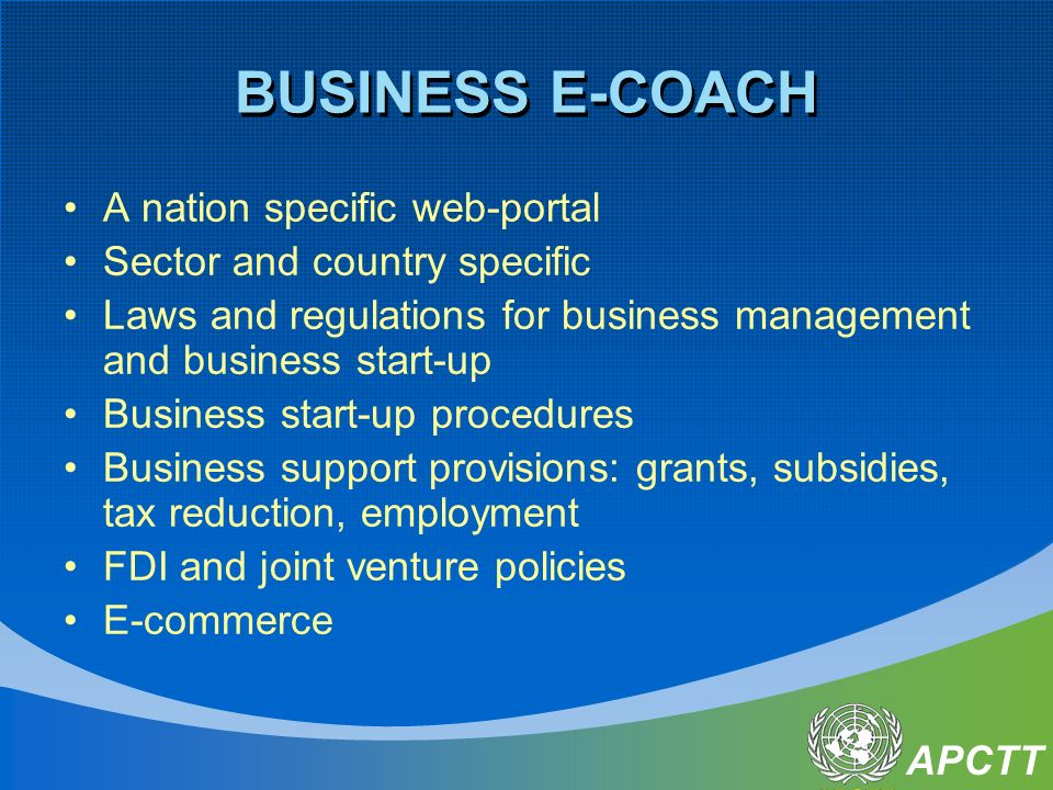 APCTT BUSINESS E-COACH A nation specific web-portal Sector and country specific Laws and regulations for business management and business start-up Business start-up procedures Business support provisions: grants, subsidies, tax reduction, employment FDI and joint venture policies E-commerce