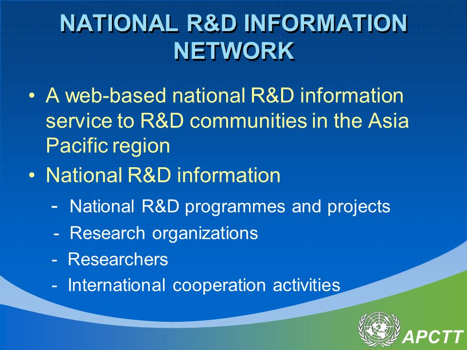 APCTT NATIONAL R&D INFORMATION NETWORK A web-based national R&D information service to R&D communities in the Asia Pacific region National R&D information - National R&D programmes and projects - Research organizations - Researchers - International cooperation activities