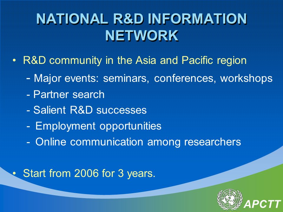 APCTT NATIONAL R&D INFORMATION NETWORK R&D community in the Asia and Pacific region - Major events: seminars, conferences, workshops - Partner search - Salient R&D successes -Employment opportunities -Online communication among researchers Start from 2006 for 3 years.