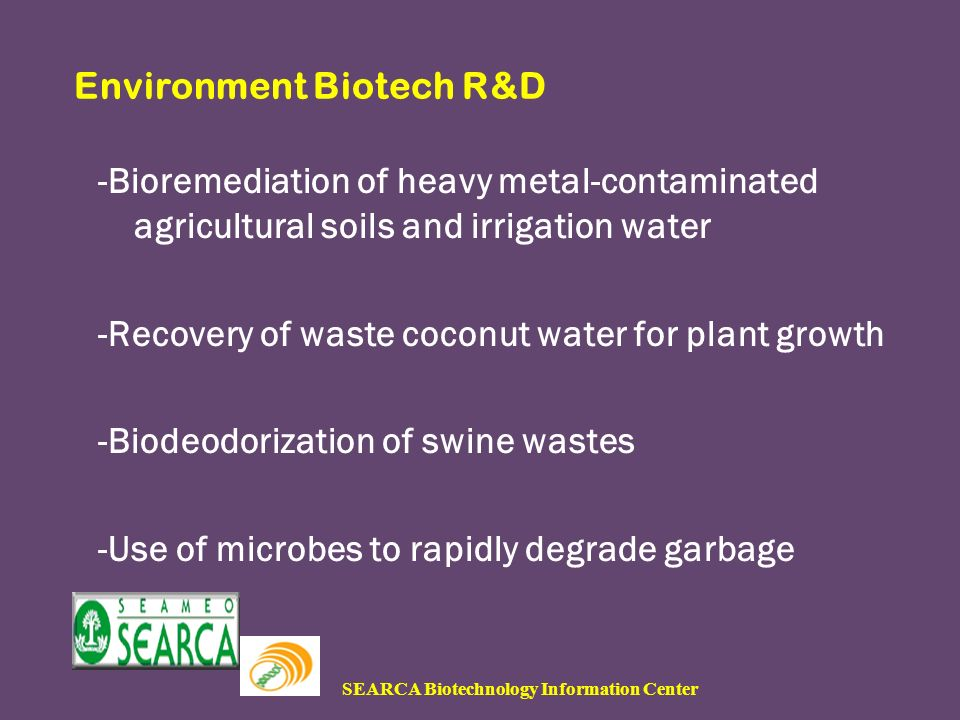 SEARCA Biotechnology Information Center Environment Biotech R&D -Bioremediation of heavy metal-contaminated agricultural soils and irrigation water -Recovery of waste coconut water for plant growth -Biodeodorization of swine wastes -Use of microbes to rapidly degrade garbage