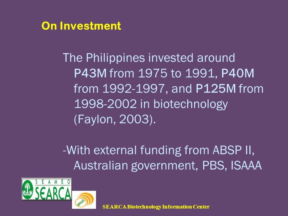 SEARCA Biotechnology Information Center On Investment The Philippines invested around P43M from 1975 to 1991, P40M from 1992-1997, and P125M from 1998-2002 in biotechnology (Faylon, 2003).