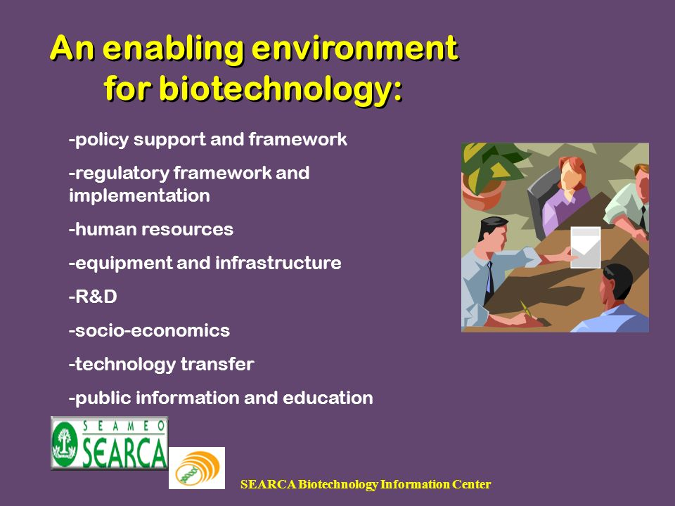 SEARCA Biotechnology Information Center An enabling environment for biotechnology: Presented during the Capability Enhancement Training on the Environmental Risk Assessment of Transgenic Crops,Presented during the Capability Enhancement Training on the Environmental Risk Assessment of Transgenic Crops, -policy support and framework -regulatory framework and implementation -human resources -equipment and infrastructure -R&D -socio-economics -technology transfer -public information and education