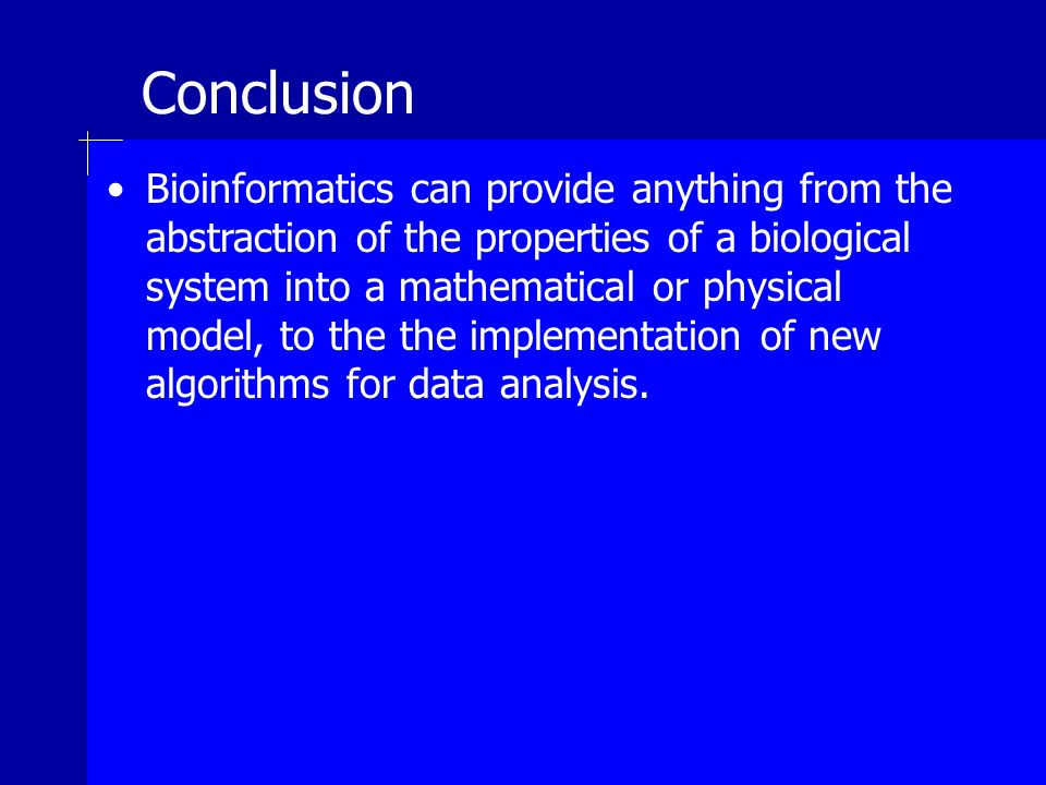 Conclusion Bioinformatics can provide anything from the abstraction of the properties of a biological system into a mathematical or physical model, to the the implementation of new algorithms for data analysis.
