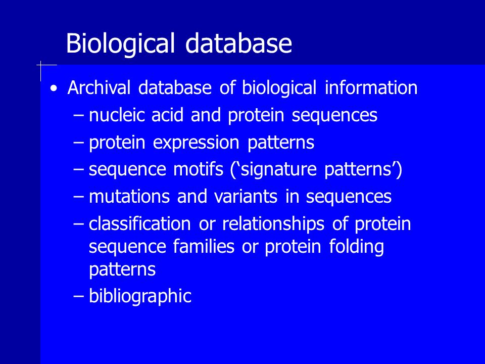 Biological database Archival database of biological information –nucleic acid and protein sequences –protein expression patterns –sequence motifs (signature patterns) –mutations and variants in sequences –classification or relationships of protein sequence families or protein folding patterns –bibliographic