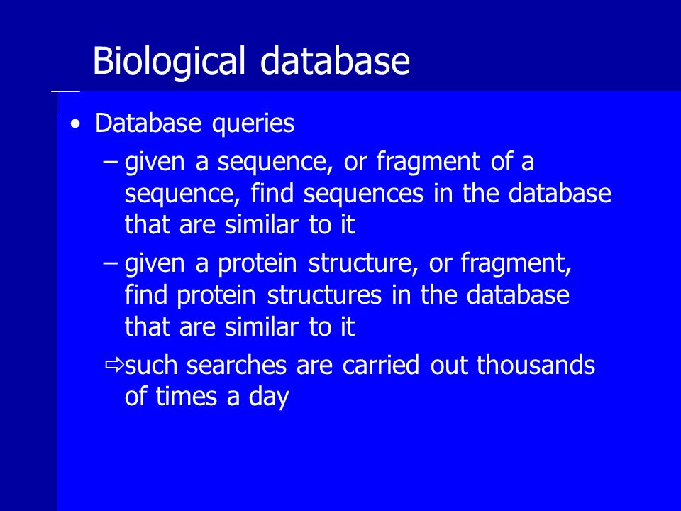 Biological database Database queries –given a sequence, or fragment of a sequence, find sequences in the database that are similar to it –given a protein structure, or fragment, find protein structures in the database that are similar to it such searches are carried out thousands of times a day