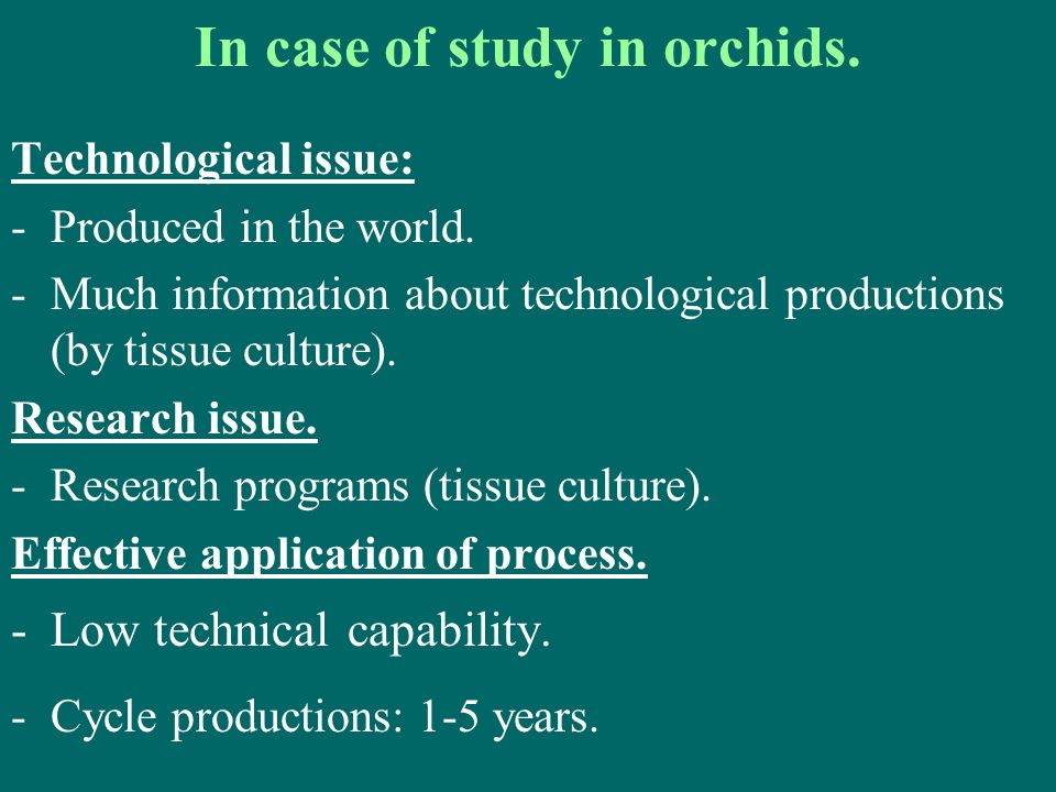 In case of study in orchids. Technological issue: -Produced in the world. -Much information about technological productions (by tissue culture). Resea