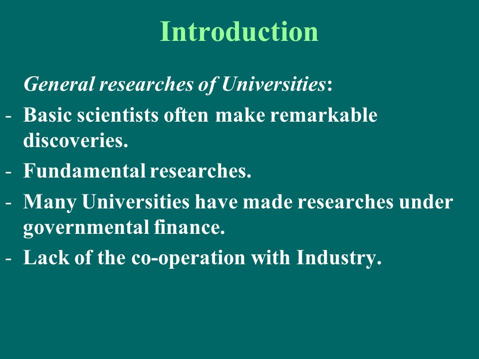 Introduction General researches of Universities: -Basic scientists often make remarkable discoveries. -Fundamental researches. -Many Universities have