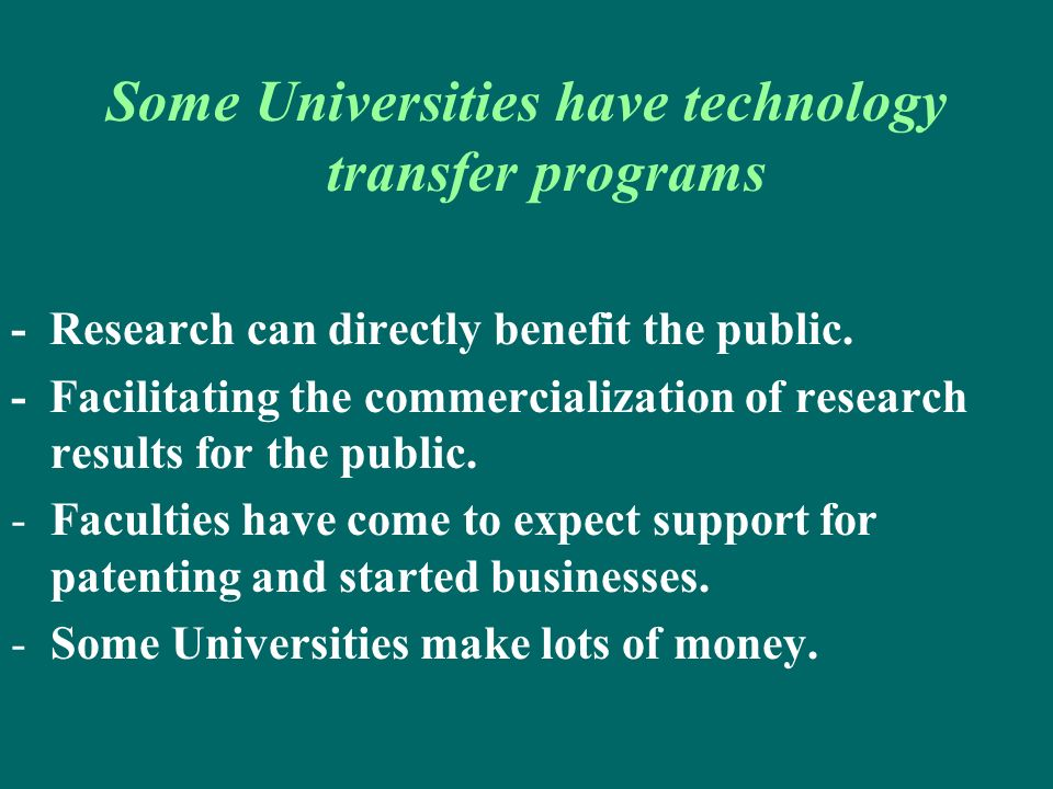 Some Universities have technology transfer programs - Research can directly benefit the public. - Facilitating the commercialization of research resul