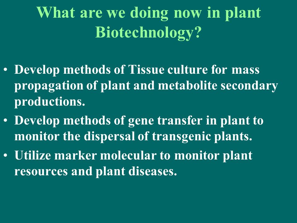 Develop methods of Tissue culture for mass propagation of plant and metabolite secondary productions. Develop methods of gene transfer in plant to mon