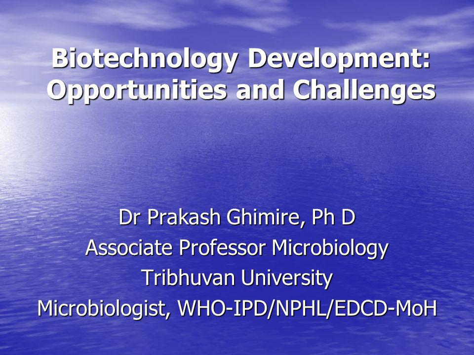 Biotechnology Development: Opportunities and Challenges Dr Prakash Ghimire, Ph D Associate Professor Microbiology Tribhuvan University Microbiologist,