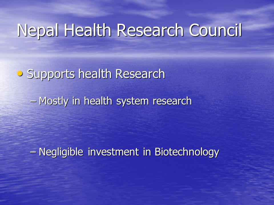 Nepal Health Research Council Supports health Research Supports health Research –Mostly in health system research –Negligible investment in Biotechnol