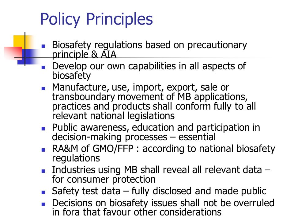 Policy Principles Biosafety regulations based on precautionary principle & AIA Develop our own capabilities in all aspects of biosafety Manufacture, u