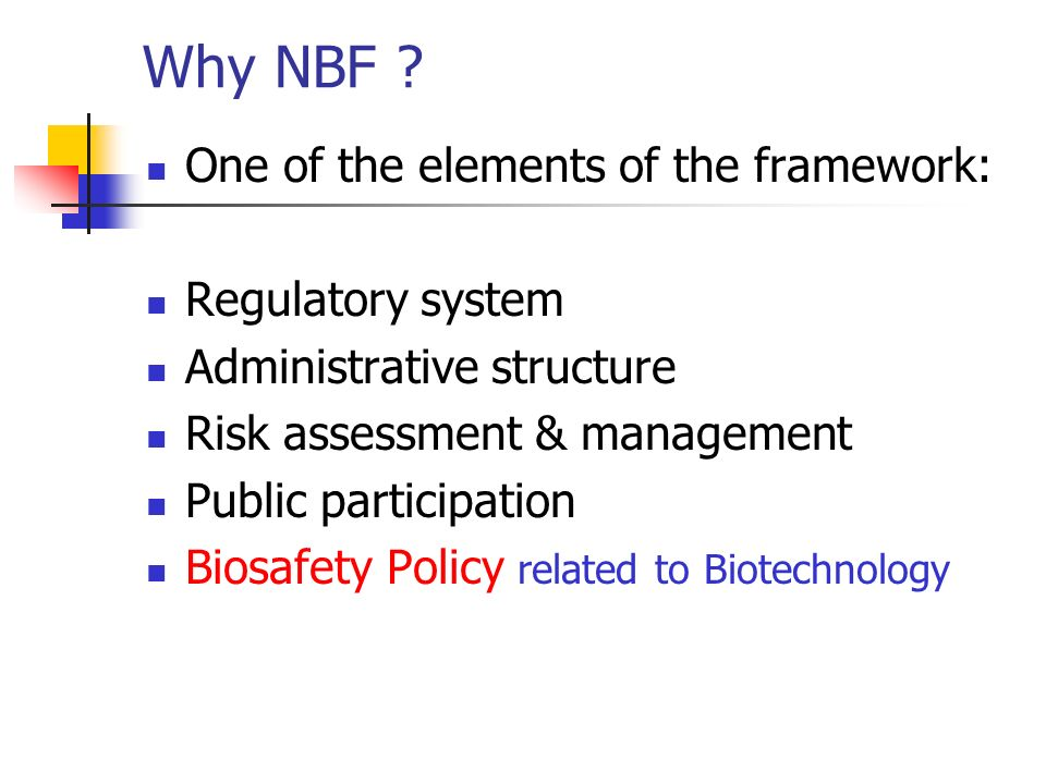 Why NBF ? One of the elements of the framework: Regulatory system Administrative structure Risk assessment & management Public participation Biosafety