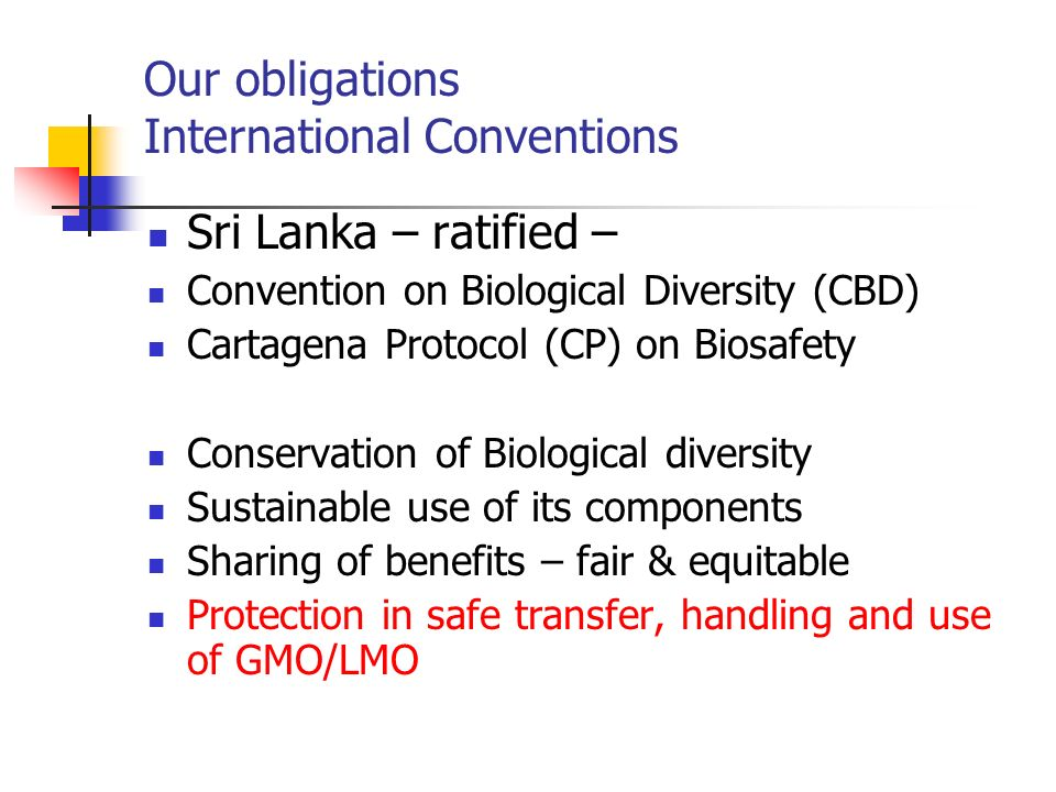 Our obligations International Conventions Sri Lanka – ratified – Convention on Biological Diversity (CBD) Cartagena Protocol (CP) on Biosafety Conserv