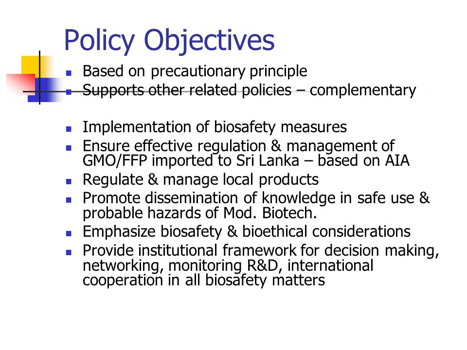 Policy Objectives Based on precautionary principle Supports other related policies – complementary Implementation of biosafety measures Ensure effecti