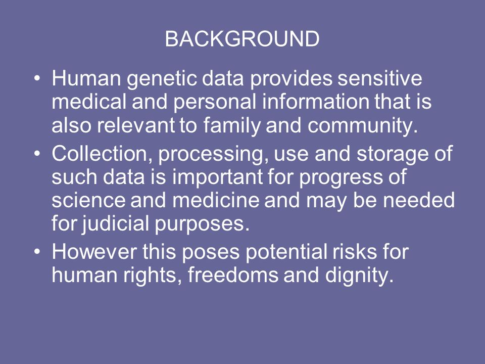 BACKGROUND Human genetic data provides sensitive medical and personal information that is also relevant to family and community. Collection, processin