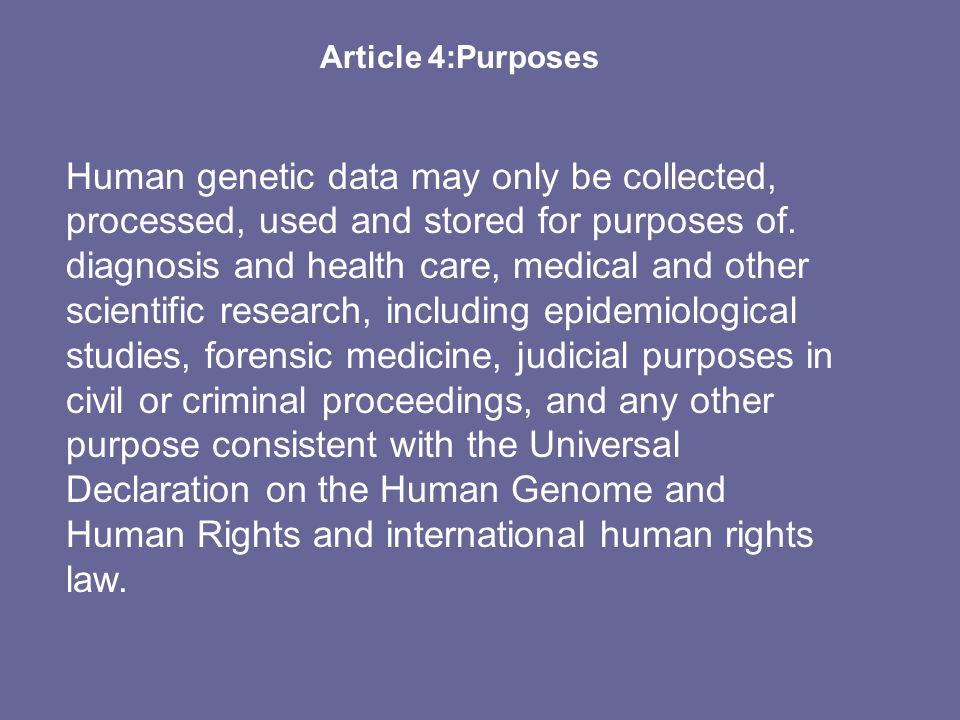 Article 4:Purposes Human genetic data may only be collected, processed, used and stored for purposes of. diagnosis and health care, medical and other