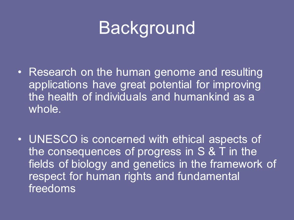 Background Research on the human genome and resulting applications have great potential for improving the health of individuals and humankind as a who