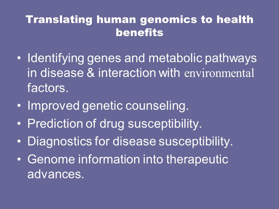 Translating human genomics to health benefits Identifying genes and metabolic pathways in disease & interaction with environmental factors. Improved g