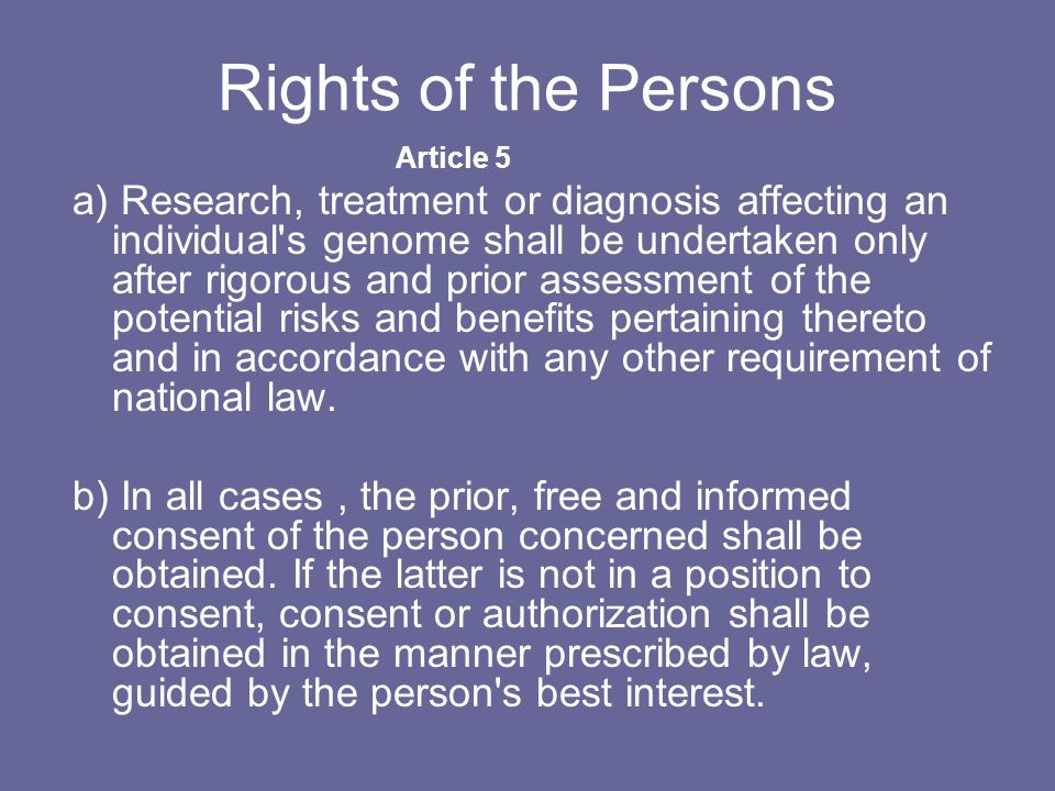 Rights of the Persons Article 5 a) Research, treatment or diagnosis affecting an individual's genome shall be undertaken only after rigorous and prior