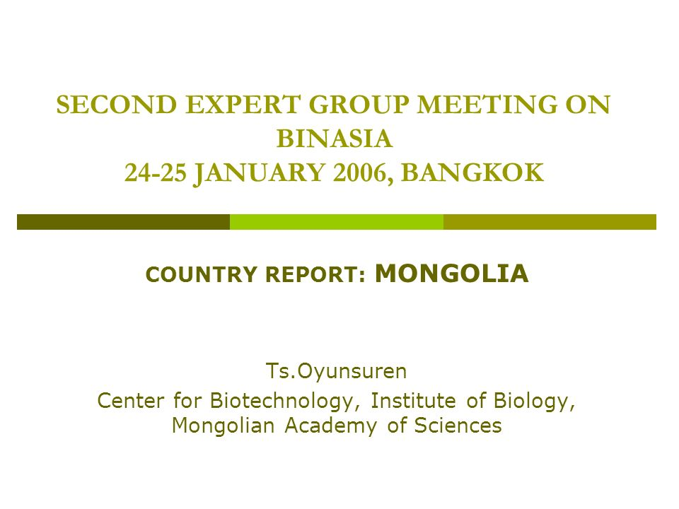 SECOND EXPERT GROUP MEETING ON BINASIA 24-25 JANUARY 2006, BANGKOK COUNTRY REPORT: MONGOLIA Ts.Oyunsuren Center for Biotechnology, Institute of Biology, Mongolian Academy of Sciences