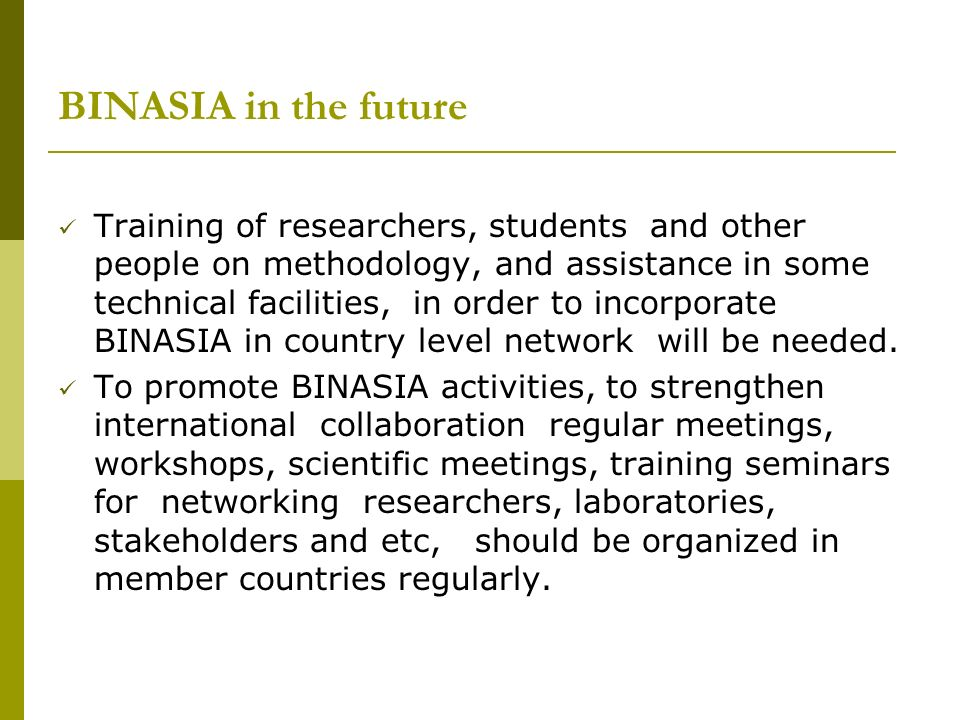 BINASIA in the future Training of researchers, students and other people on methodology, and assistance in some technical facilities, in order to incorporate BINASIA in country level network will be needed.