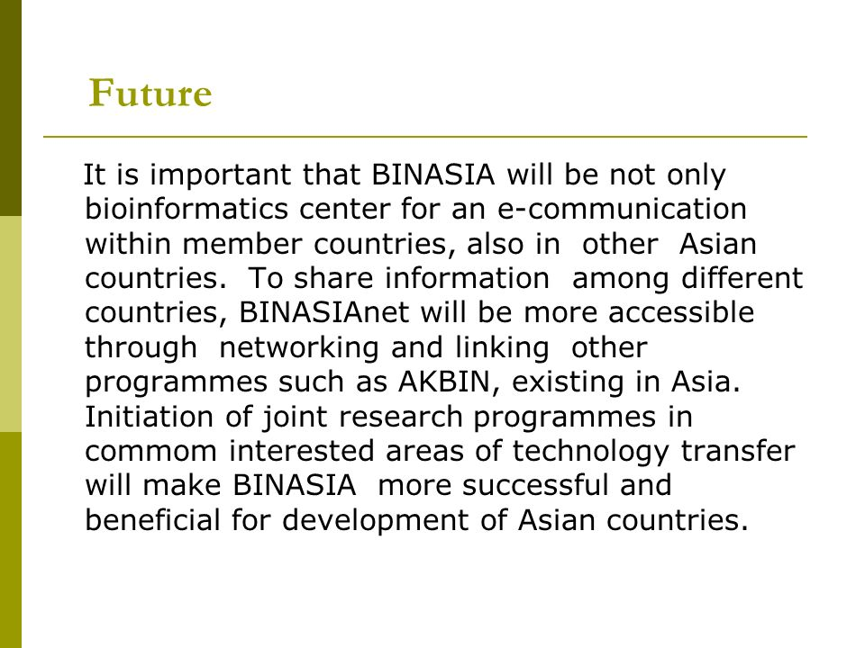 Future It is important that BINASIA will be not only bioinformatics center for an e-communication within member countries, also in other Asian countri